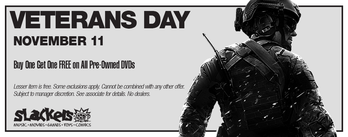 This Veterans Day at Slackers, all Pre-Owned DVDs are Buy One Get One Free. Some exclusions apply. Cannot be combined with any other offer. Subject to manager discretion. See associate for details. No dealers. Valid November 11th, 2019 only.