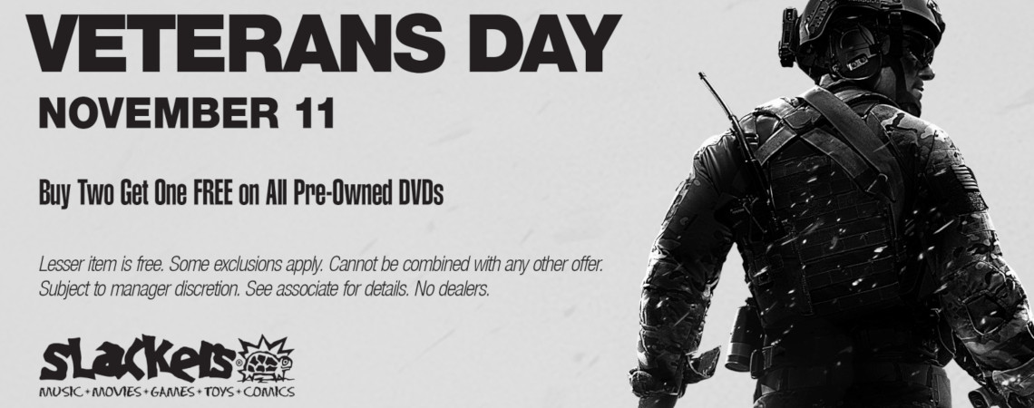 This Veterans Day at Slackers, all Pre-Owned DVDs are Buy Two Get One Free. Some exclusions apply. Cannot be combined with any other offer. Subject to manager discretion. See associate for details. No dealers. Valid November 11th, 2020 only.